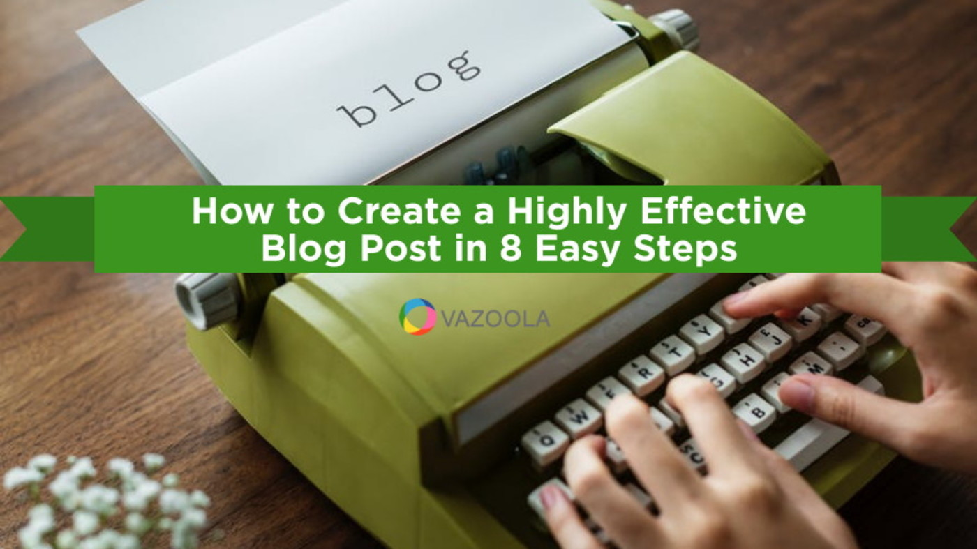 How to Create a Highly Effective Blog Post in 8 Easy Steps